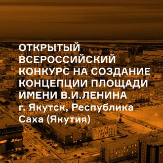 Открытый всероссийский конкурс на создание концепции площади имени В.И. Ленина, г. Якутск, Республика Саха (Якутия)